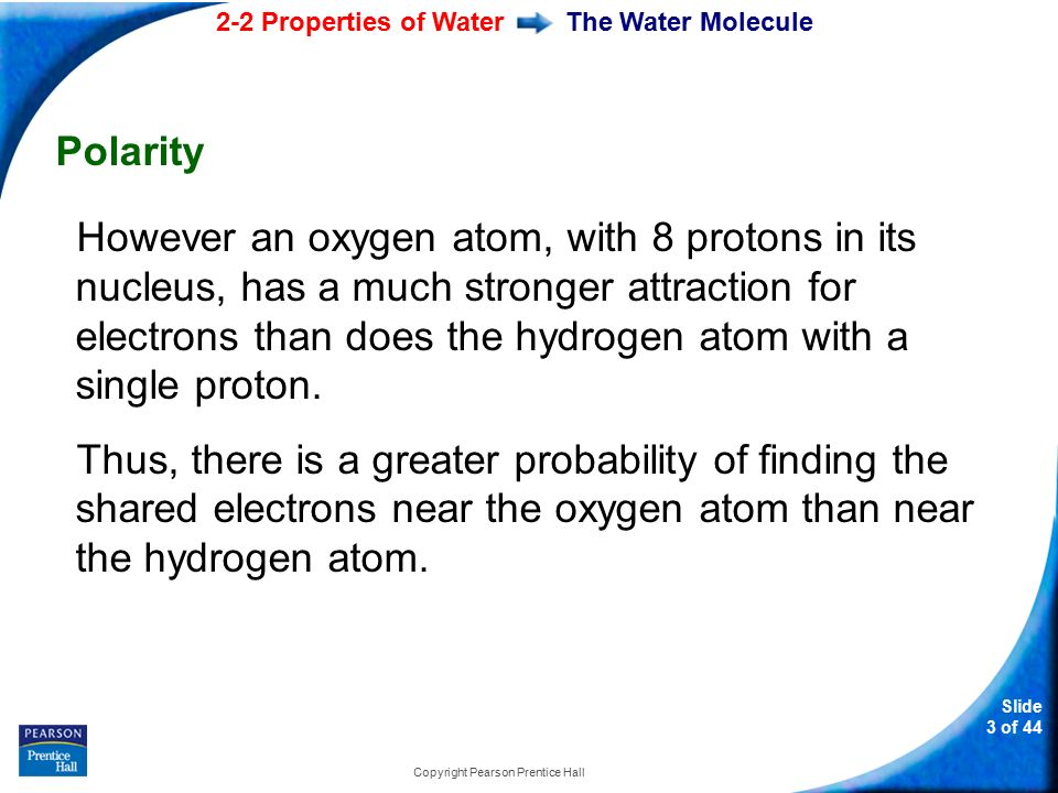 2-2 Properties of Water Slide 3 of 44 Copyright Pearson Prentice Hall The Water Molecule Polarity However an oxygen atom, with 8 protons in its nucleus, has a much stronger attraction for electrons than does the hydrogen atom with a single proton.