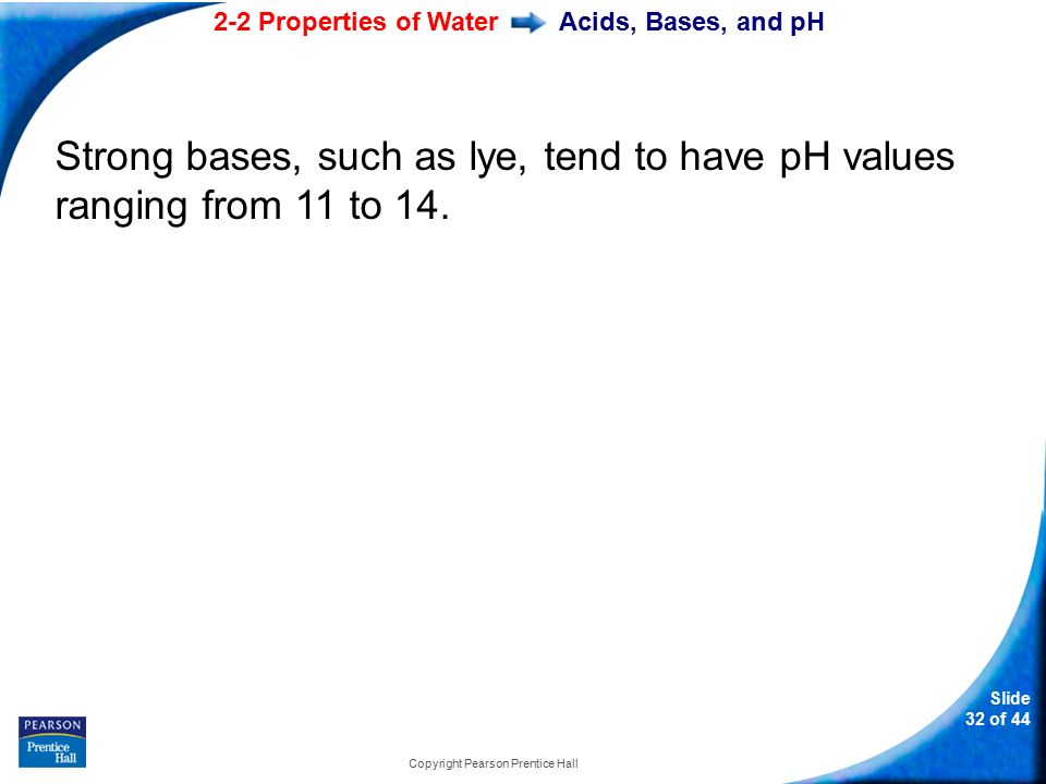 2-2 Properties of Water Slide 32 of 44 Copyright Pearson Prentice Hall Acids, Bases, and pH Strong bases, such as lye, tend to have pH values ranging from 11 to 14.