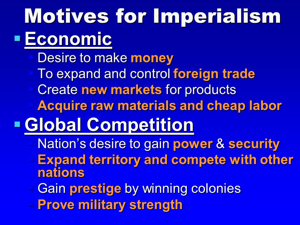 Motives for Imperialism  Economic  Desire to make money  To expand and control foreign trade  Create new markets for products  Acquire raw materials and cheap labor  Global Competition  Nation's desire to gain power & security  Expand territory and compete with other nations  Gain prestige by winning colonies  Prove military strength