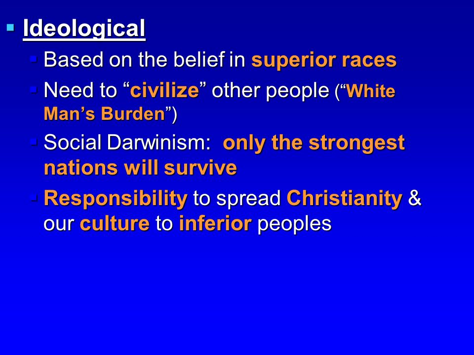  Ideological  Based on the belief in superior races  Need to civilize other people ( White Man's Burden )  Social Darwinism: only the strongest nations will survive  Responsibility to spread Christianity & our culture to inferior peoples