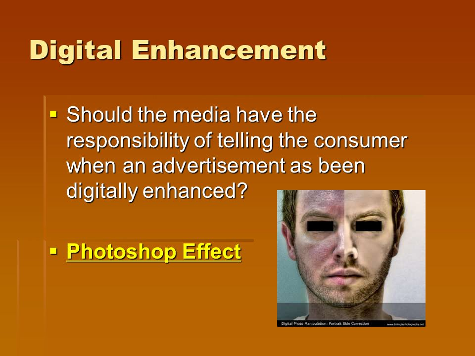 Digital Enhancement  Should the media have the responsibility of telling the consumer when an advertisement as been digitally enhanced.