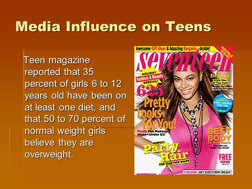 Media Influence on Teens Teen magazine reported that 35 percent of girls 6 to 12 years old have been on at least one diet, and that 50 to 70 percent of normal weight girls believe they are overweight.