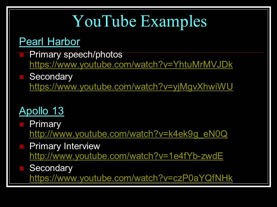 YouTube Examples Pearl Harbor Primary speech/photos https://www.youtube.com/watch v=YhtuMrMVJDk https://www.youtube.com/watch v=YhtuMrMVJDk Secondary https://www.youtube.com/watch v=yjMgvXhwiWU https://www.youtube.com/watch v=yjMgvXhwiWU Apollo 13 Primary http://www.youtube.com/watch v=k4ek9g_eN0Q http://www.youtube.com/watch v=k4ek9g_eN0Q Primary Interview http://www.youtube.com/watch v=1e4fYb-zwdE http://www.youtube.com/watch v=1e4fYb-zwdE Secondary https://www.youtube.com/watch v=czP0aYQfNHk https://www.youtube.com/watch v=czP0aYQfNHk