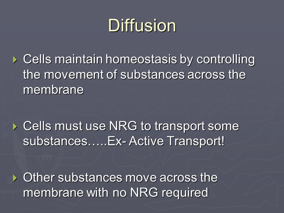 Diffusion  Cells maintain homeostasis by controlling the movement of substances across the membrane  Cells must use NRG to transport some substances…..Ex- Active Transport.