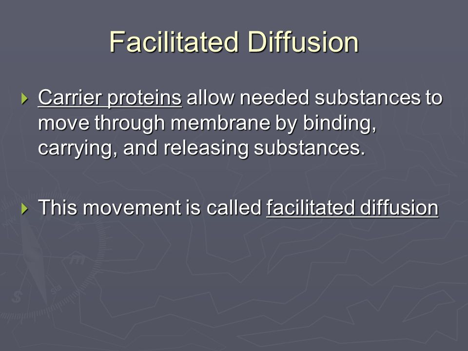 Facilitated Diffusion  Carrier proteins allow needed substances to move through membrane by binding, carrying, and releasing substances.