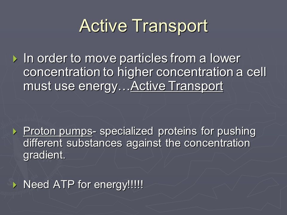 Active Transport  In order to move particles from a lower concentration to higher concentration a cell must use energy…Active Transport  Proton pumps- specialized proteins for pushing different substances against the concentration gradient.