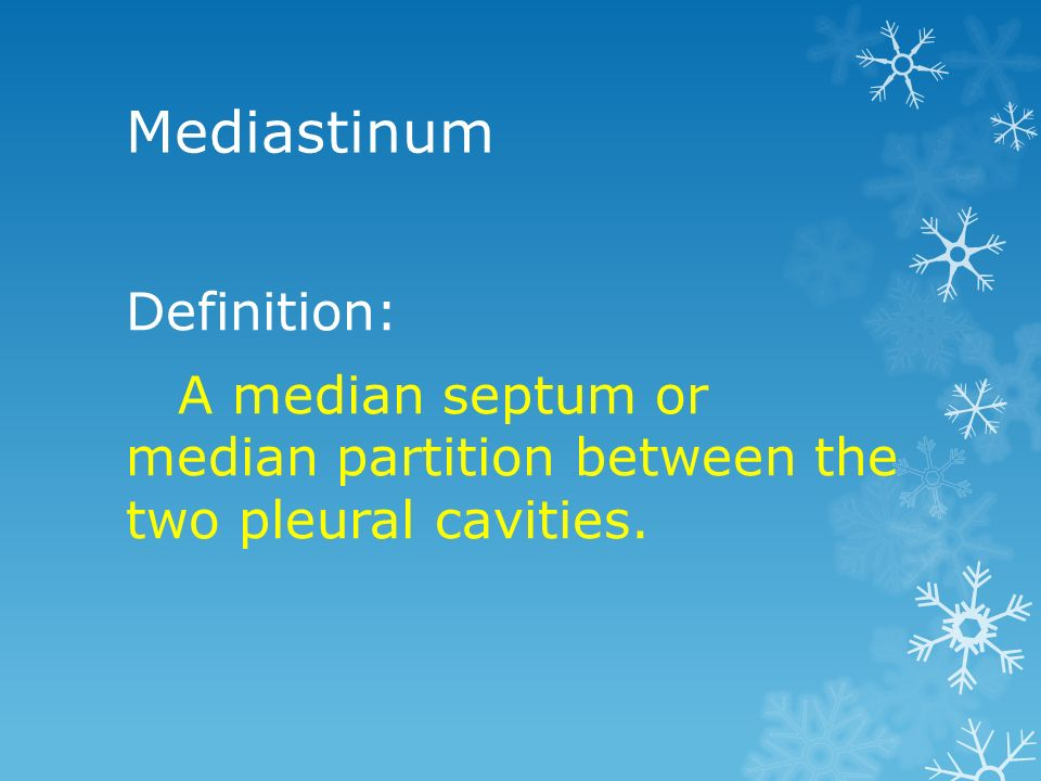 Mediastinum Definition: A median septum or median partition between the two pleural cavities.
