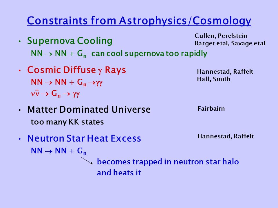Constraints from Astrophysics/Cosmology Supernova Cooling NN  NN + G n can cool supernova too rapidly Cosmic Diffuse  Rays NN  NN + G n   G n   Matter Dominated Universe too many KK states Neutron Star Heat Excess NN  NN + G n becomes trapped in neutron star halo and heats it - Cullen, Perelstein Barger etal, Savage etal Hannestad, Raffelt Hall, Smith Fairbairn Hannestad, Raffelt
