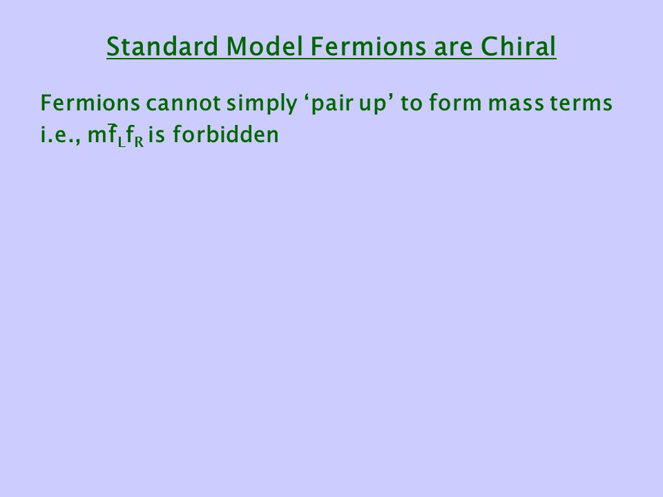 Standard Model Fermions are Chiral Fermions cannot simply 'pair up' to form mass terms i.e., mf L f R is forbidden -