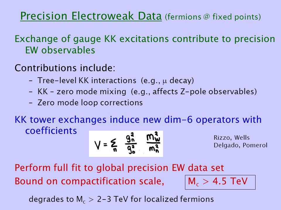 Precision Electroweak Data fixed points) Exchange of gauge KK excitations contribute to precision EW observables Contributions include: –Tree-level KK interactions (e.g.,  decay) –KK – zero mode mixing (e.g., affects Z-pole observables) –Zero mode loop corrections KK tower exchanges induce new dim-6 operators with coefficients Perform full fit to global precision EW data set Bound on compactification scale, degrades to M c > 2-3 TeV for localized fermions M c > 4.5 TeV Rizzo, Wells Delgado, Pomerol