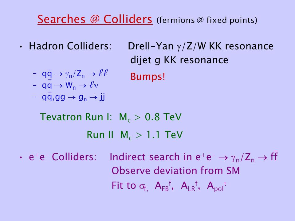 Colliders fixed points) Hadron Colliders: Drell-Yan  /Z/W KK resonance dijet g KK resonance –qq   n /Z n  ℓℓ –qq  W n  ℓ –qq,gg  g n  jj e + e - Colliders: Indirect search in e + e -   n /Z n  ff Observe deviation from SM Fit to  f, A FB f, A LR f, A pol  Bumps.