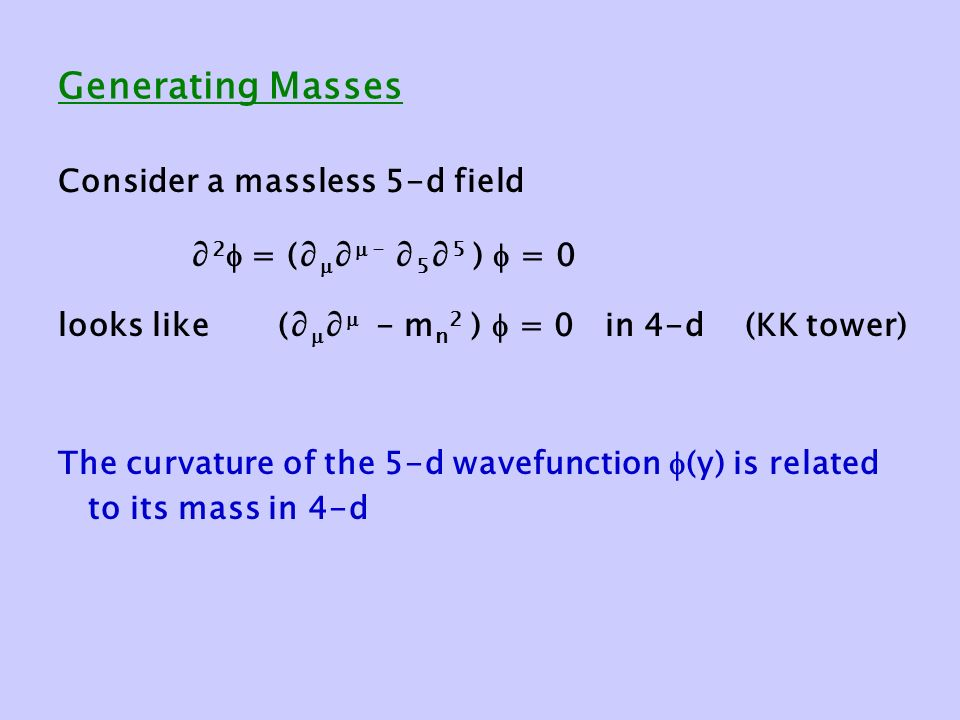 Generating Masses Consider a massless 5-d field ∂ 2  = (∂  ∂  - ∂ 5 ∂ 5 )  = 0 looks like (∂  ∂  - m n 2 )  = 0 in 4-d (KK tower) The curvature of the 5-d wavefunction  (y) is related to its mass in 4-d