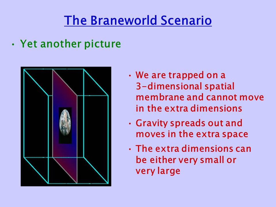 The Braneworld Scenario Yet another picture We are trapped on a 3-dimensional spatial membrane and cannot move in the extra dimensions Gravity spreads out and moves in the extra space The extra dimensions can be either very small or very large