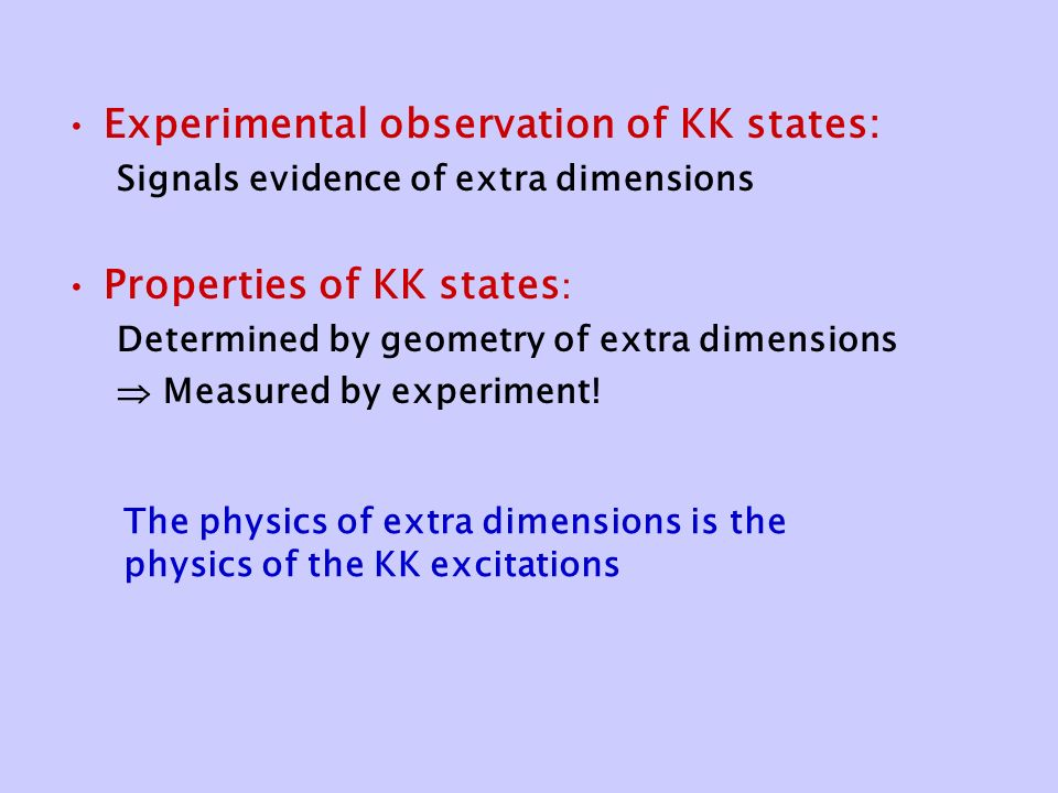 Experimental observation of KK states: Signals evidence of extra dimensions Properties of KK states : Determined by geometry of extra dimensions  Measured by experiment.