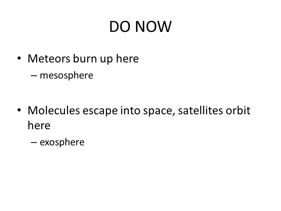 DO NOW Meteors burn up here – mesosphere Molecules escape into space, satellites orbit here – exosphere