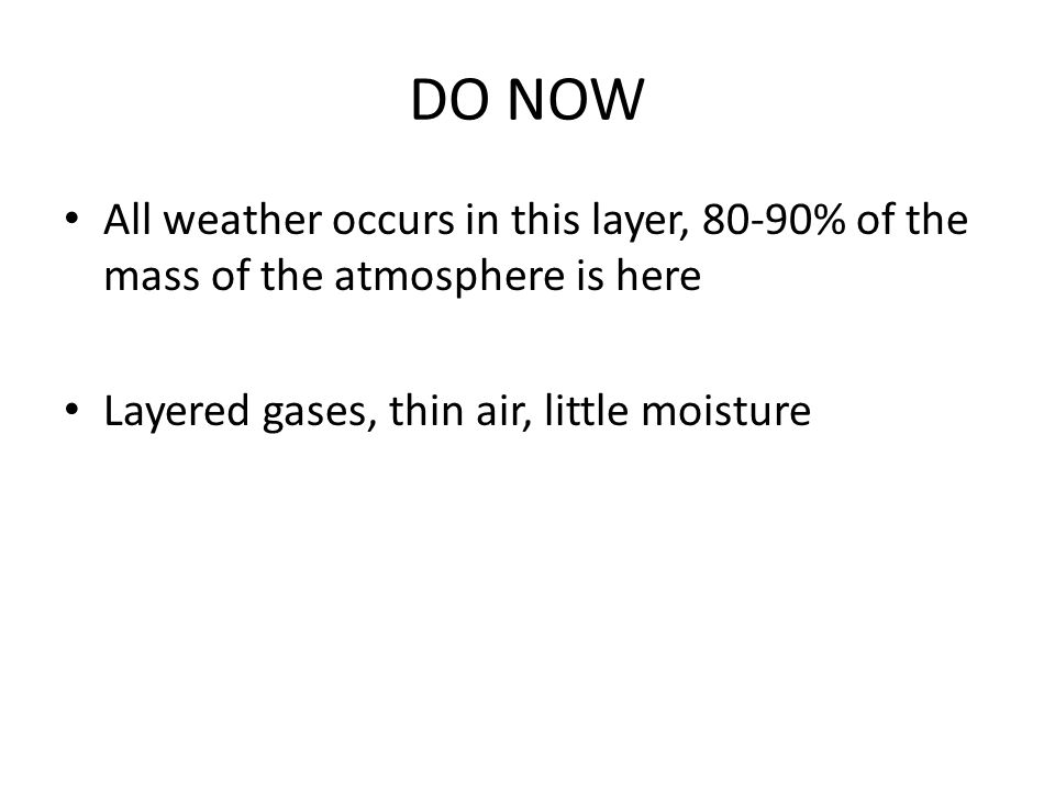 DO NOW All weather occurs in this layer, 80-90% of the mass of the atmosphere is here Layered gases, thin air, little moisture