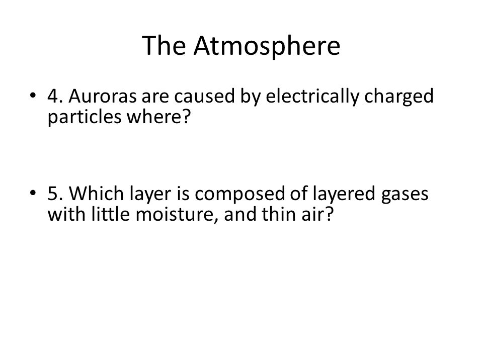 The Atmosphere 4. Auroras are caused by electrically charged particles where.