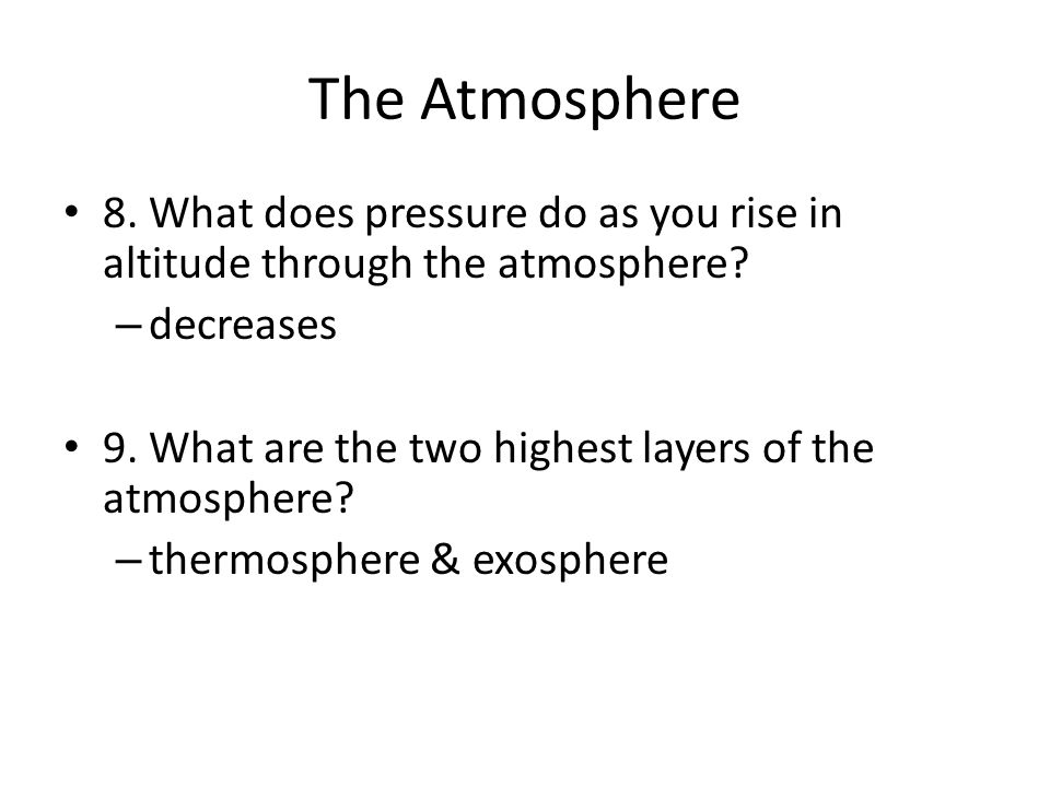 The Atmosphere 8. What does pressure do as you rise in altitude through the atmosphere.