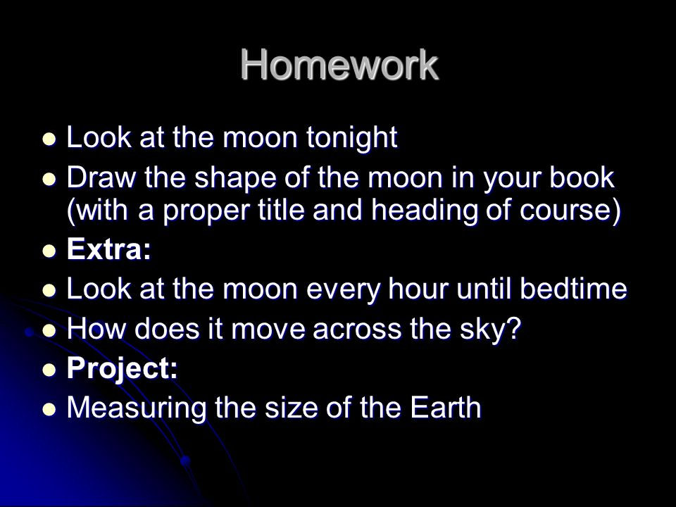 Homework Look at the moon tonight Look at the moon tonight Draw the shape of the moon in your book (with a proper title and heading of course) Draw the shape of the moon in your book (with a proper title and heading of course) Extra: Extra: Look at the moon every hour until bedtime Look at the moon every hour until bedtime How does it move across the sky.