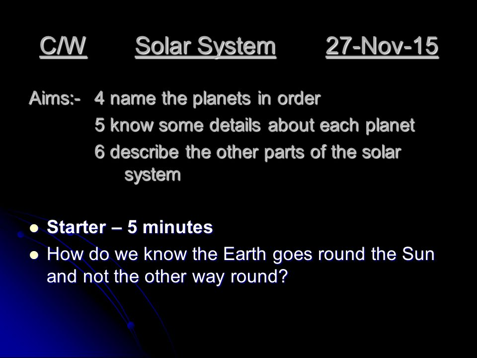 C/WSolar System27-Nov-15 Aims:-4 name the planets in order 5 know some details about each planet 5 know some details about each planet 6 describe the other parts of the solar system Starter – 5 minutes Starter – 5 minutes How do we know the Earth goes round the Sun and not the other way round.