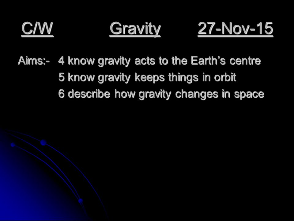 C/WGravity27-Nov-15 Aims:-4 know gravity acts to the Earth's centre 5 know gravity keeps things in orbit 6 describe how gravity changes in space 6 describe how gravity changes in space