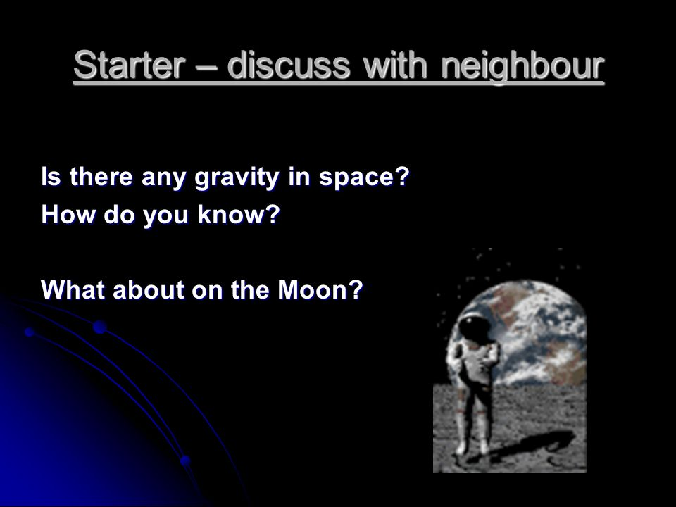 Starter – discuss with neighbour Is there any gravity in space.