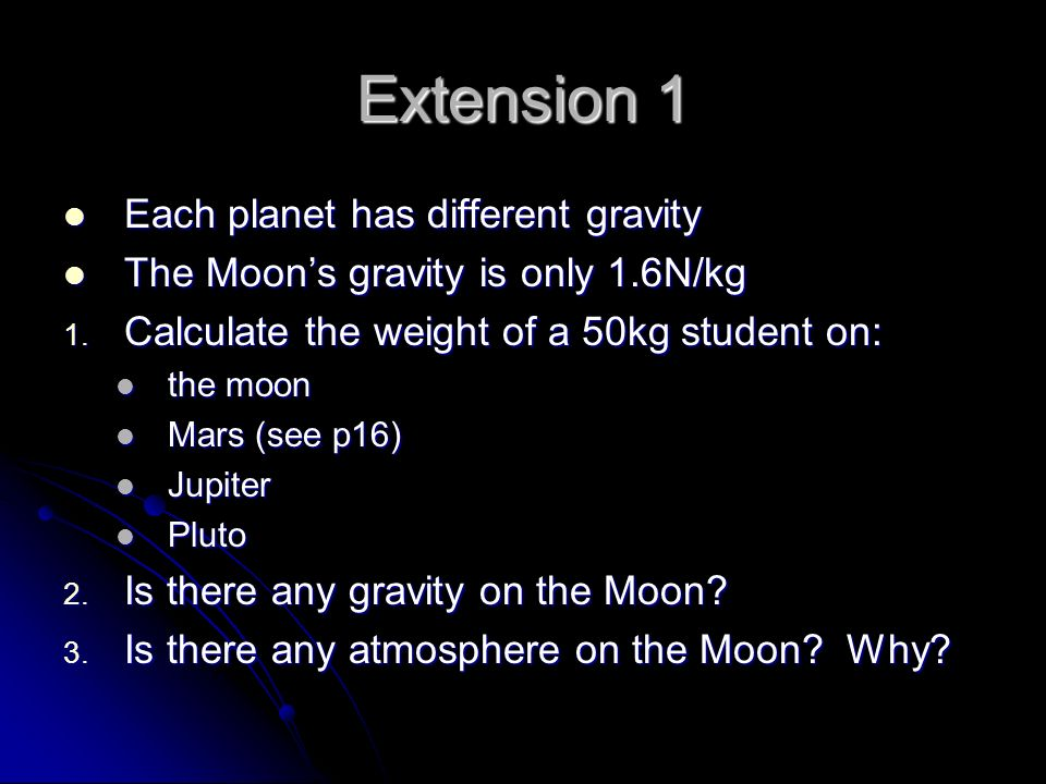Extension 1 Each planet has different gravity Each planet has different gravity The Moon's gravity is only 1.6N/kg The Moon's gravity is only 1.6N/kg 1.