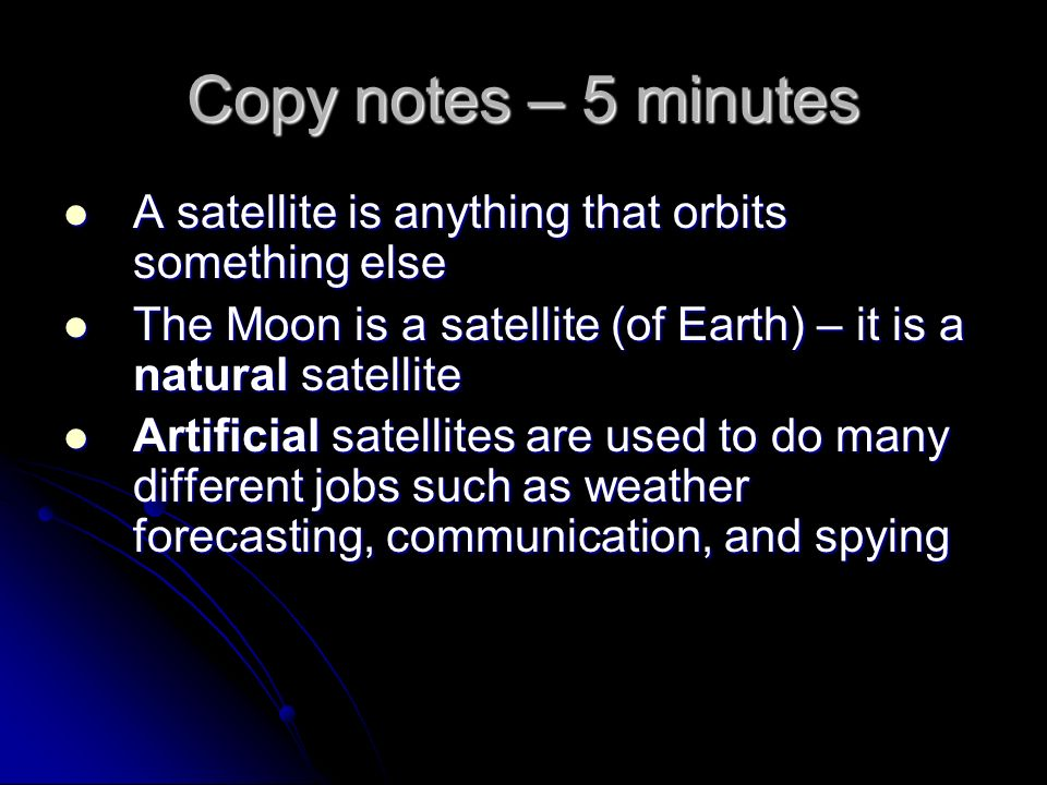 Copy notes – 5 minutes A satellite is anything that orbits something else A satellite is anything that orbits something else The Moon is a satellite (of Earth) – it is a natural satellite The Moon is a satellite (of Earth) – it is a natural satellite Artificial satellites are used to do many different jobs such as weather forecasting, communication, and spying Artificial satellites are used to do many different jobs such as weather forecasting, communication, and spying