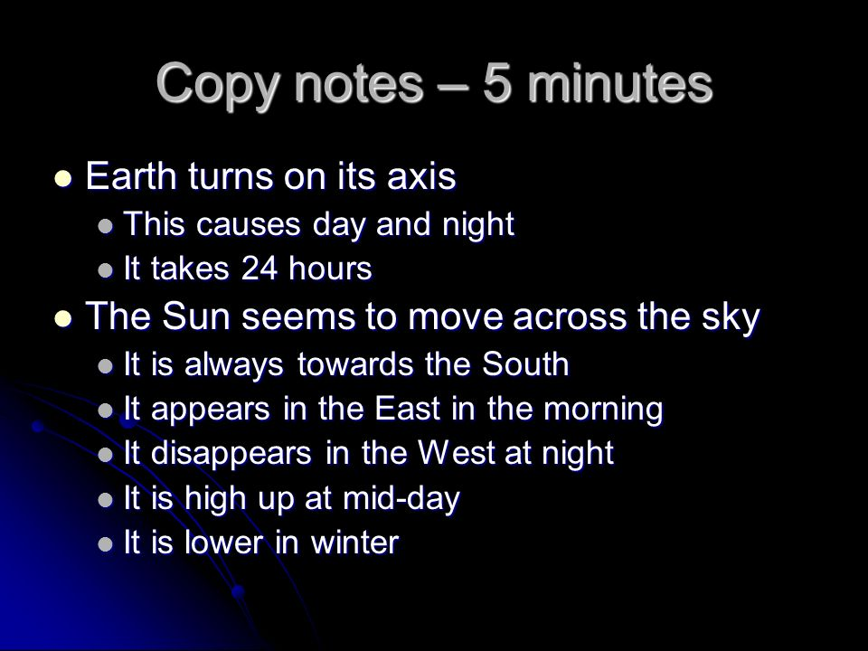 Copy notes – 5 minutes Earth turns on its axis Earth turns on its axis This causes day and night This causes day and night It takes 24 hours It takes 24 hours The Sun seems to move across the sky The Sun seems to move across the sky It is always towards the South It is always towards the South It appears in the East in the morning It appears in the East in the morning It disappears in the West at night It disappears in the West at night It is high up at mid-day It is high up at mid-day It is lower in winter It is lower in winter