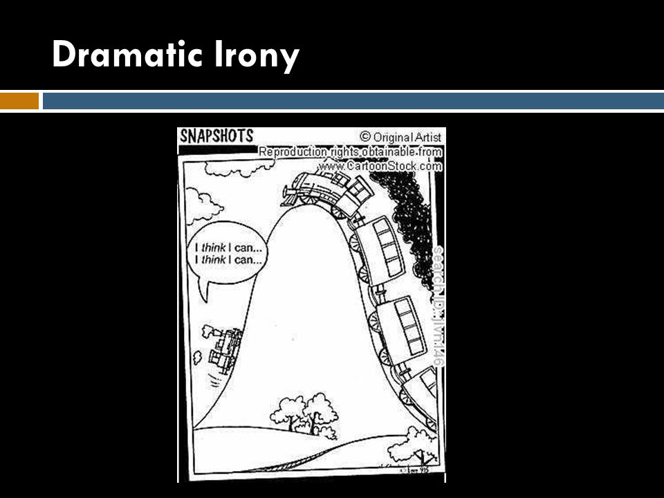 Dramatic Irony  Occurs when the audience knows something that the characters in the story, on the screen, or on the stage do not know.