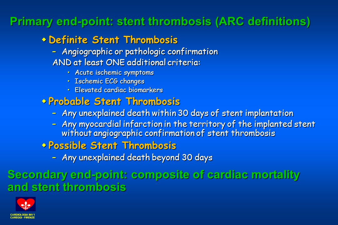 CARDIOLOGIA INV 1 CAREGGI - FIRENZE Primary end-point: stent thrombosis (ARC definitions)  Definite Stent Thrombosis –Angiographic or pathologic confirmation AND at least ONE additional criteria: Acute ischemic symptomsAcute ischemic symptoms Ischemic ECG changesIschemic ECG changes Elevated cardiac biomarkersElevated cardiac biomarkers  Probable Stent Thrombosis –Any unexplained death within 30 days of stent implantation –Any myocardial infarction in the territory of the implanted stent without angiographic confirmation of stent thrombosis  Possible Stent Thrombosis –Any unexplained death beyond 30 days Secondary end-point: composite of cardiac mortality and stent thrombosis