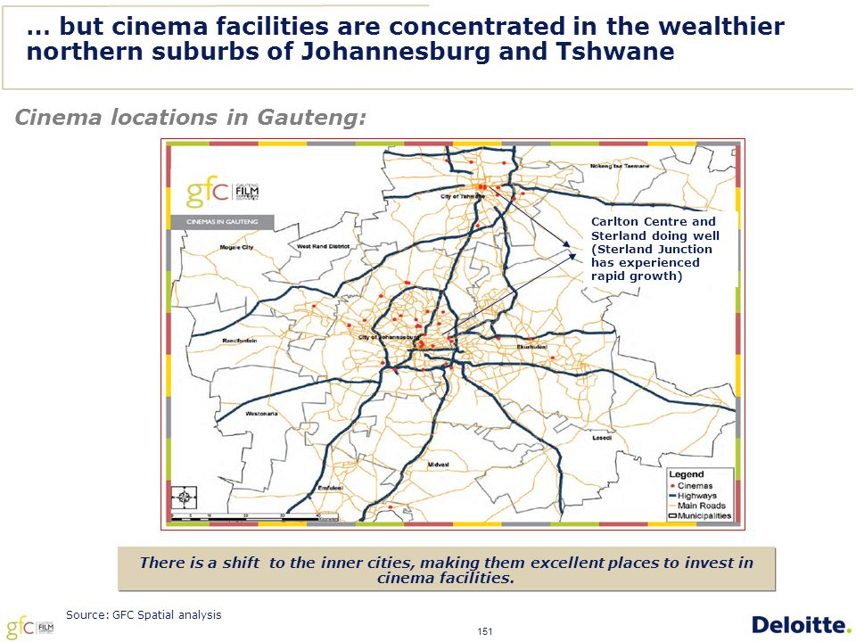 151 … but cinema facilities are concentrated in the wealthier northern suburbs of Johannesburg and Tshwane Cinema locations in Gauteng: There is a shift to the inner cities, making them excellent places to invest in cinema facilities.