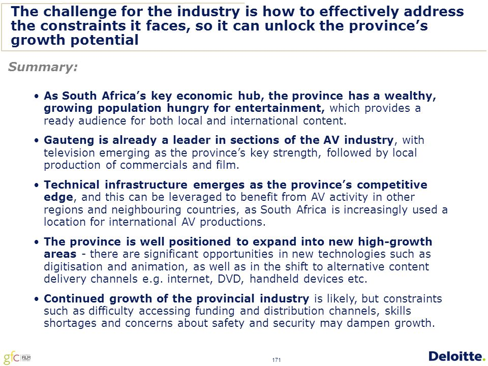 171 The challenge for the industry is how to effectively address the constraints it faces, so it can unlock the province's growth potential Summary: As South Africa's key economic hub, the province has a wealthy, growing population hungry for entertainment, which provides a ready audience for both local and international content.