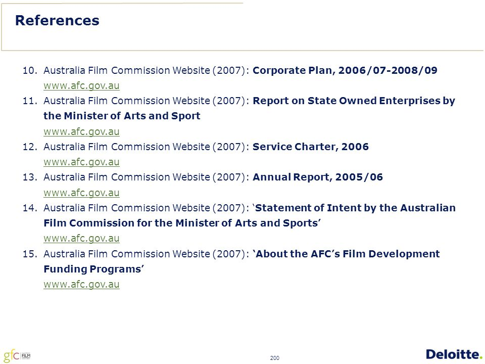 200 References 10.Australia Film Commission Website (2007): Corporate Plan, 2006/07-2008/09 www.afc.gov.au 11.Australia Film Commission Website (2007): Report on State Owned Enterprises by the Minister of Arts and Sport www.afc.gov.au 12.Australia Film Commission Website (2007): Service Charter, 2006 www.afc.gov.au 13.Australia Film Commission Website (2007): Annual Report, 2005/06 www.afc.gov.au 14.Australia Film Commission Website (2007): 'Statement of Intent by the Australian Film Commission for the Minister of Arts and Sports' www.afc.gov.au 15.Australia Film Commission Website (2007): 'About the AFC's Film Development Funding Programs' www.afc.gov.au
