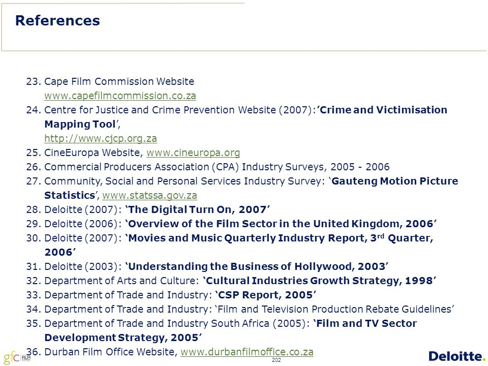 202 23.Cape Film Commission Website www.capefilmcommission.co.za 24.Centre for Justice and Crime Prevention Website (2007):'Crime and Victimisation Mapping Tool', http://www.cjcp.org.za 25.CineEuropa Website, www.cineuropa.orgwww.cineuropa.org 26.Commercial Producers Association (CPA) Industry Surveys, 2005 - 2006 27.Community, Social and Personal Services Industry Survey: 'Gauteng Motion Picture Statistics', www.statssa.gov.zawww.statssa.gov.za 28.Deloitte (2007): 'The Digital Turn On, 2007' 29.Deloitte (2006): 'Overview of the Film Sector in the United Kingdom, 2006' 30.Deloitte (2007): 'Movies and Music Quarterly Industry Report, 3 rd Quarter, 2006' 31.Deloitte (2003): 'Understanding the Business of Hollywood, 2003' 32.Department of Arts and Culture: 'Cultural Industries Growth Strategy, 1998' 33.Department of Trade and Industry: 'CSP Report, 2005' 34.Department of Trade and Industry: 'Film and Television Production Rebate Guidelines' 35.Department of Trade and Industry South Africa (2005): 'Film and TV Sector Development Strategy, 2005' 36.Durban Film Office Website, www.durbanfilmoffice.co.zawww.durbanfilmoffice.co.za References