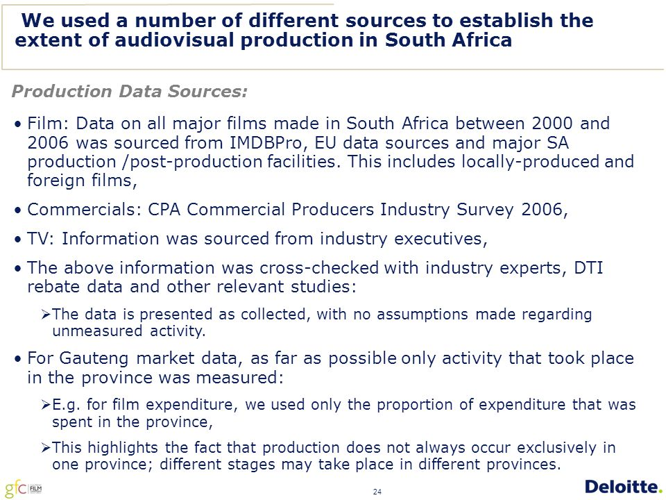 24 We used a number of different sources to establish the extent of audiovisual production in South Africa Production Data Sources: Film: Data on all major films made in South Africa between 2000 and 2006 was sourced from IMDBPro, EU data sources and major SA production /post-production facilities.