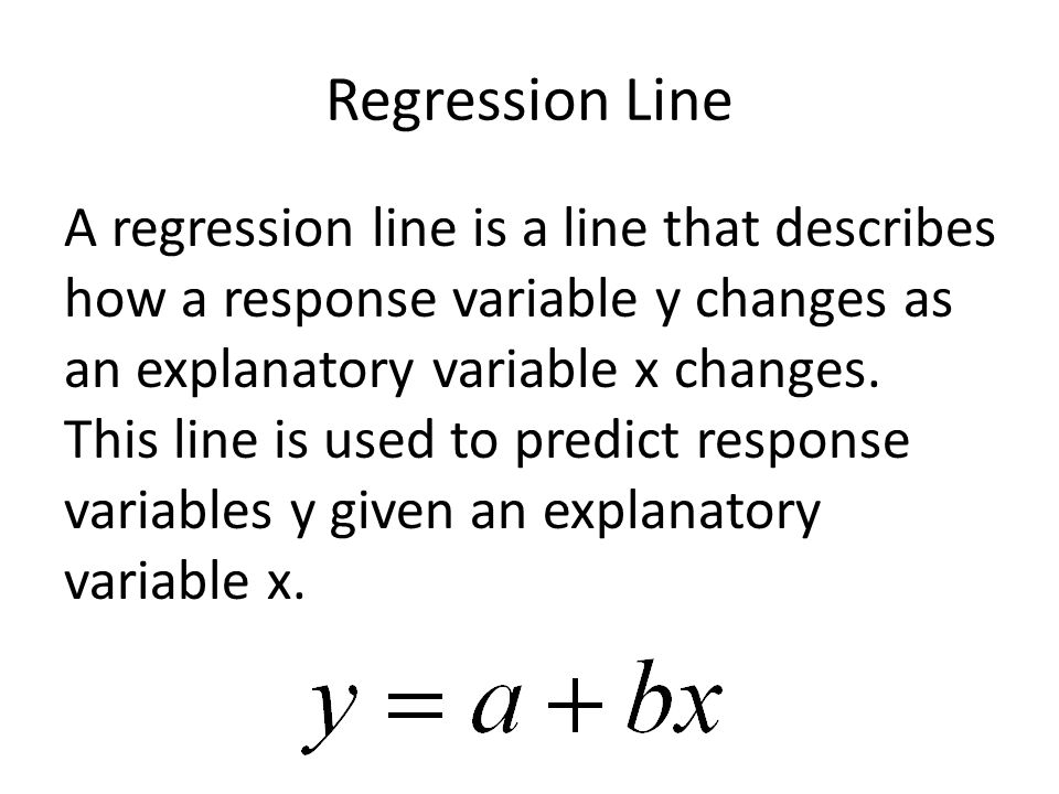 Regression Line A regression line is a line that describes how a response variable y changes as an explanatory variable x changes.