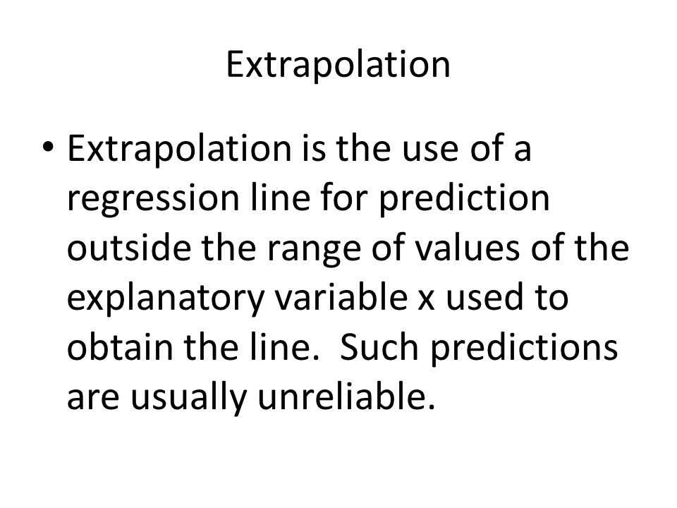 Extrapolation Extrapolation is the use of a regression line for prediction outside the range of values of the explanatory variable x used to obtain the line.