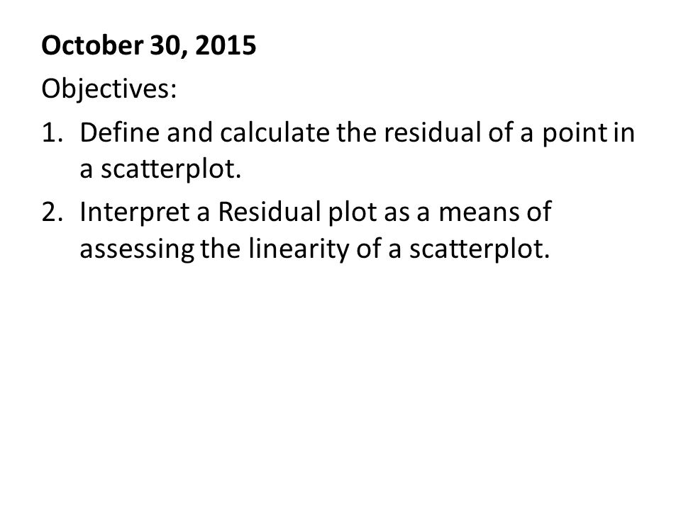 October 30, 2015 Objectives: 1.Define and calculate the residual of a point in a scatterplot.