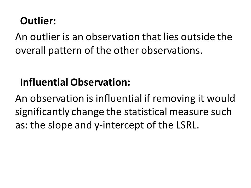Outlier: An outlier is an observation that lies outside the overall pattern of the other observations.