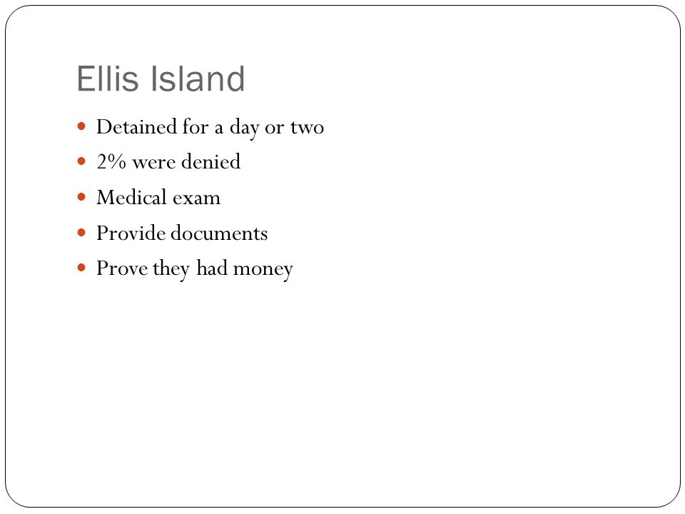 Ellis Island Detained for a day or two 2% were denied Medical exam Provide documents Prove they had money