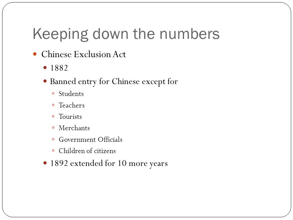 Keeping down the numbers Chinese Exclusion Act 1882 Banned entry for Chinese except for Students Teachers Tourists Merchants Government Officials Children of citizens 1892 extended for 10 more years