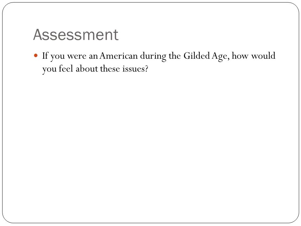 Assessment If you were an American during the Gilded Age, how would you feel about these issues
