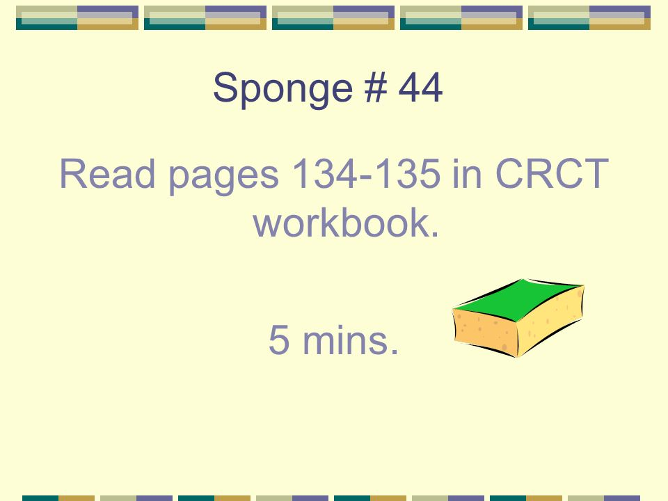 Sponge # 44 Read pages in CRCT workbook. 5 mins.