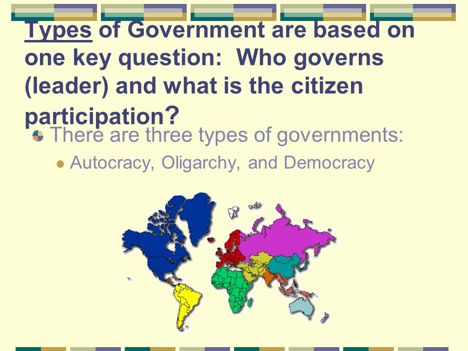Types of Government are based on one key question: Who governs (leader) and what is the citizen participation .