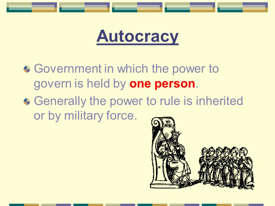 Autocracy Government in which the power to govern is held by one person.