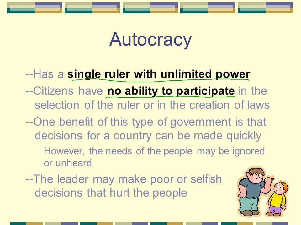 Autocracy --Has a single ruler with unlimited power --Citizens have no ability to participate in the selection of the ruler or in the creation of laws --One benefit of this type of government is that decisions for a country can be made quickly However, the needs of the people may be ignored or unheard --The leader may make poor or selfish decisions that hurt the people