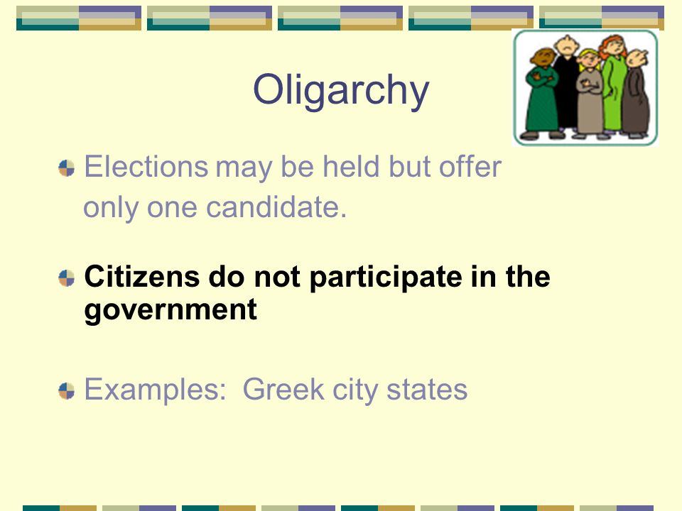 Oligarchy Elections may be held but offer only one candidate.