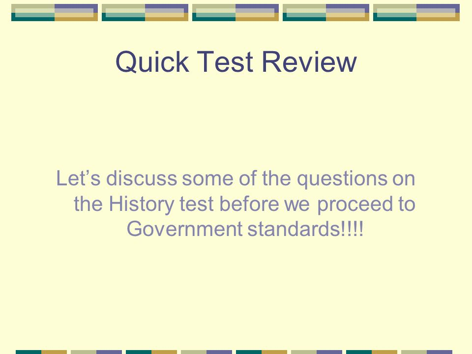 Quick Test Review Let's discuss some of the questions on the History test before we proceed to Government standards!!!!