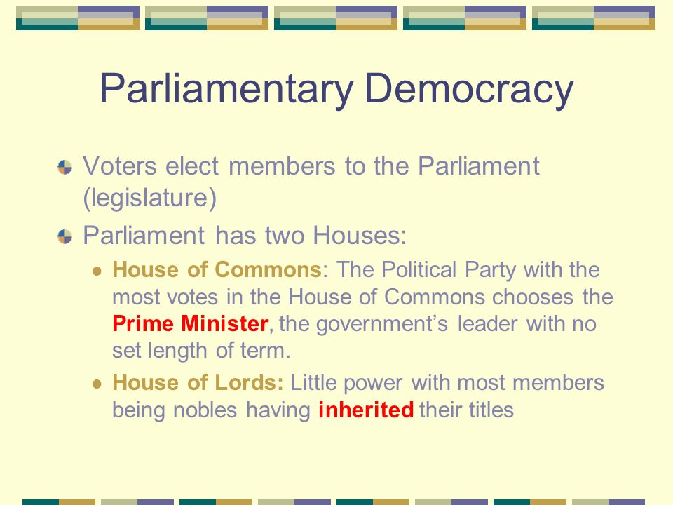 Parliamentary Democracy Voters elect members to the Parliament (legislature) Parliament has two Houses: House of Commons: The Political Party with the most votes in the House of Commons chooses the Prime Minister, the government's leader with no set length of term.